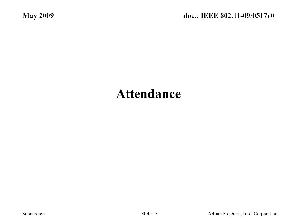 doc.: IEEE 802.11-09/0517r0 Submission May 2009 Adrian Stephens, Intel CorporationSlide 18 Attendance