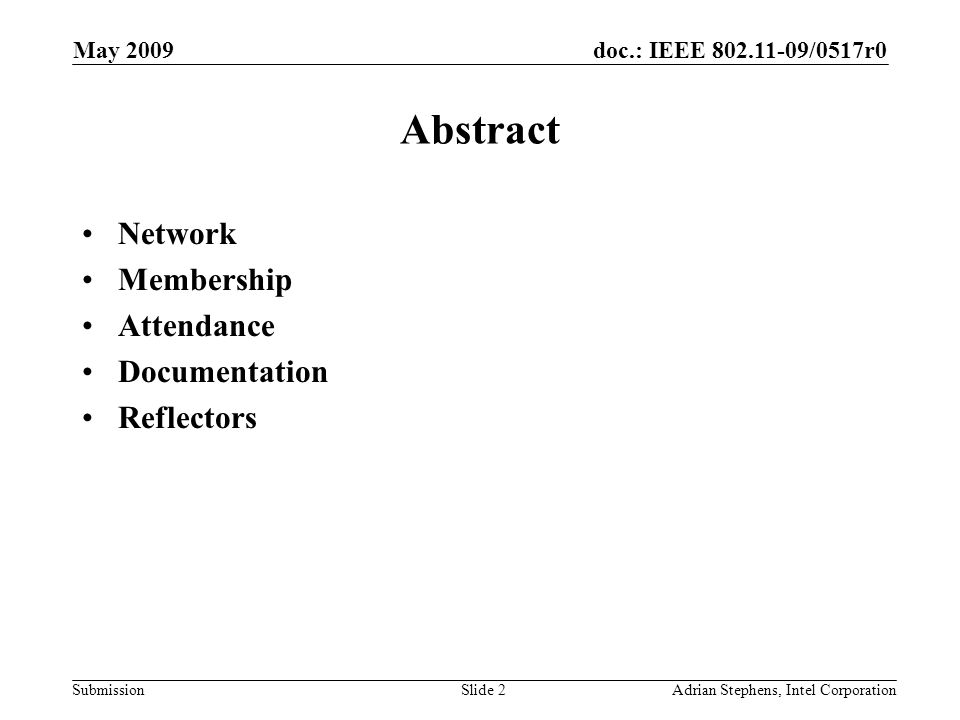 doc.: IEEE 802.11-09/0517r0 Submission May 2009 Adrian Stephens, Intel CorporationSlide 2 Abstract Network Membership Attendance Documentation Reflect