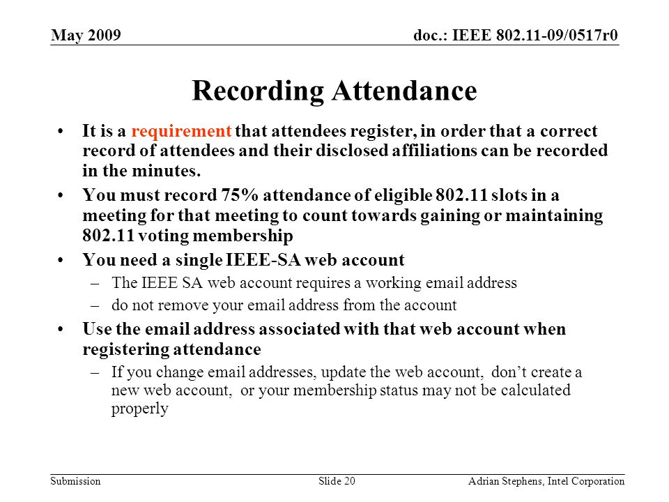 doc.: IEEE 802.11-09/0517r0 Submission May 2009 Adrian Stephens, Intel CorporationSlide 20 Recording Attendance It is a requirement that attendees reg