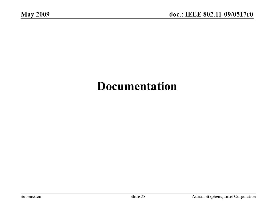 doc.: IEEE 802.11-09/0517r0 Submission May 2009 Adrian Stephens, Intel CorporationSlide 28 Documentation