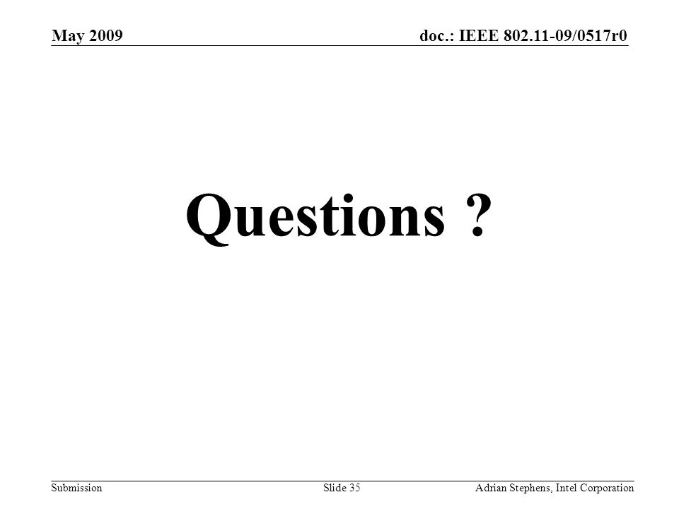 doc.: IEEE 802.11-09/0517r0 Submission May 2009 Adrian Stephens, Intel CorporationSlide 35 Questions ?