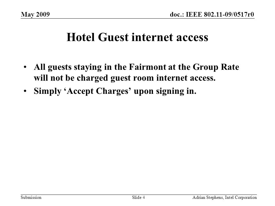 doc.: IEEE 802.11-09/0517r0 Submission May 2009 Adrian Stephens, Intel CorporationSlide 4 Hotel Guest internet access All guests staying in the Fairmo