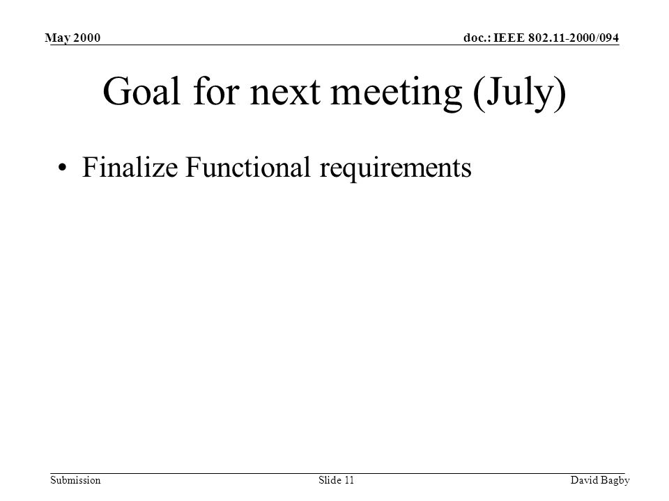 doc.: IEEE 802.11-2000/094 Submission May 2000 David BagbySlide 11 Goal for next meeting (July) Finalize Functional requirements