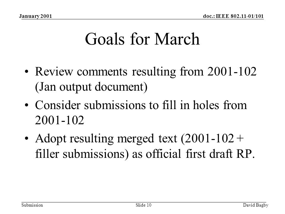 doc.: IEEE 802.11-01/101 Submission January 2001 David BagbySlide 10 Goals for March Review comments resulting from 2001-102 (Jan output document) Con