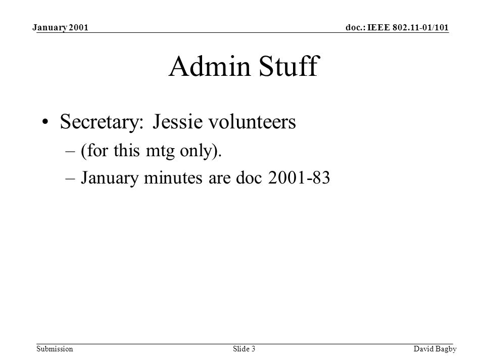 doc.: IEEE 802.11-01/101 Submission January 2001 David BagbySlide 3 Admin Stuff Secretary: Jessie volunteers –(for this mtg only). –January minutes ar