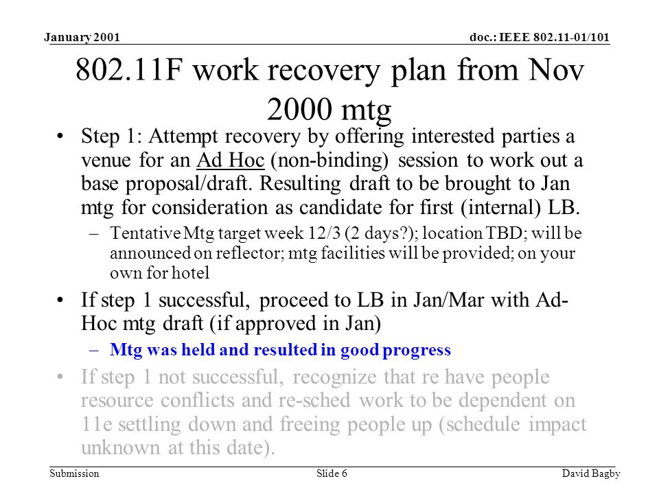 doc.: IEEE 802.11-01/101 Submission January 2001 David BagbySlide 6 802.11F work recovery plan from Nov 2000 mtg Step 1: Attempt recovery by offering