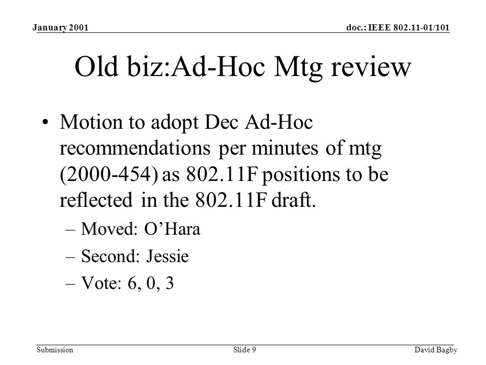 doc.: IEEE 802.11-01/101 Submission January 2001 David BagbySlide 9 Old biz:Ad-Hoc Mtg review Motion to adopt Dec Ad-Hoc recommendations per minutes o