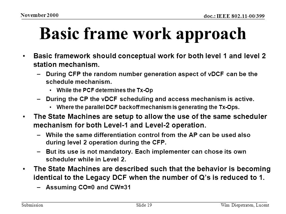 doc.: IEEE 802.11-00/399 Submission November 2000 Wim Diepstraten, LucentSlide 19 Basic frame work approach Basic framework should conceptual work for both level 1 and level 2 station mechanism.