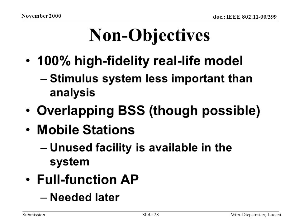 doc.: IEEE 802.11-00/399 Submission November 2000 Wim Diepstraten, LucentSlide 28 Non-Objectives 100% high-fidelity real-life model –Stimulus system less important than analysis Overlapping BSS (though possible) Mobile Stations –Unused facility is available in the system Full-function AP –Needed later