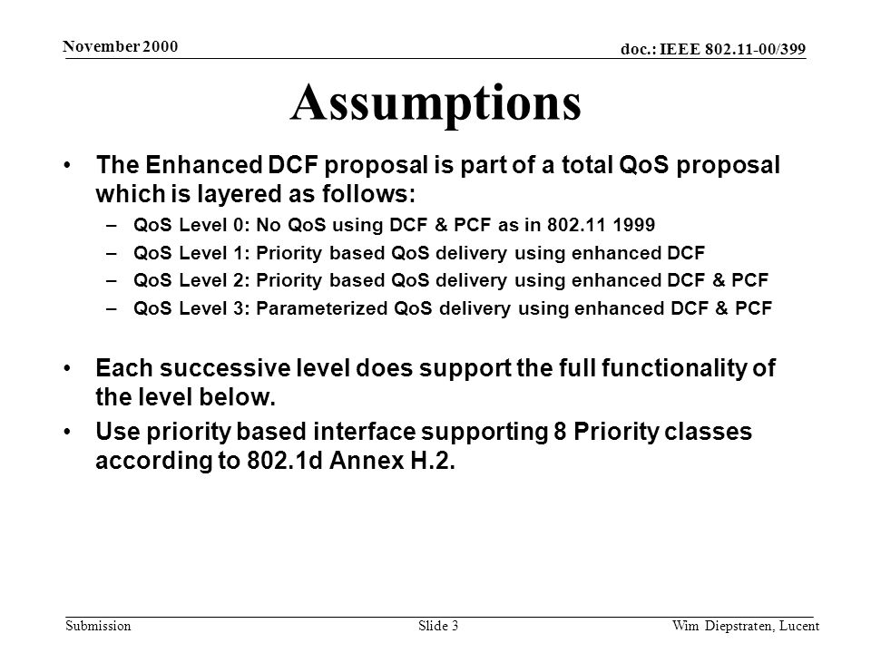 doc.: IEEE 802.11-00/399 Submission November 2000 Wim Diepstraten, LucentSlide 3 Assumptions The Enhanced DCF proposal is part of a total QoS proposal which is layered as follows: –QoS Level 0: No QoS using DCF & PCF as in 802.11 1999 –QoS Level 1: Priority based QoS delivery using enhanced DCF –QoS Level 2: Priority based QoS delivery using enhanced DCF & PCF –QoS Level 3: Parameterized QoS delivery using enhanced DCF & PCF Each successive level does support the full functionality of the level below.