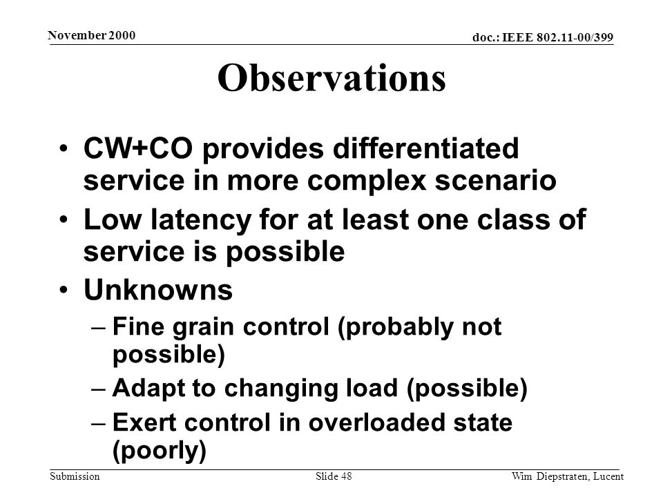 doc.: IEEE 802.11-00/399 Submission November 2000 Wim Diepstraten, LucentSlide 48 Observations CW+CO provides differentiated service in more complex scenario Low latency for at least one class of service is possible Unknowns –Fine grain control (probably not possible) –Adapt to changing load (possible) –Exert control in overloaded state (poorly)