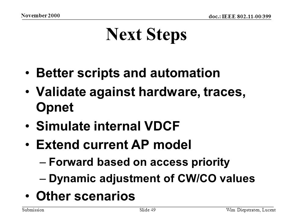 doc.: IEEE 802.11-00/399 Submission November 2000 Wim Diepstraten, LucentSlide 49 Next Steps Better scripts and automation Validate against hardware, traces, Opnet Simulate internal VDCF Extend current AP model –Forward based on access priority –Dynamic adjustment of CW/CO values Other scenarios