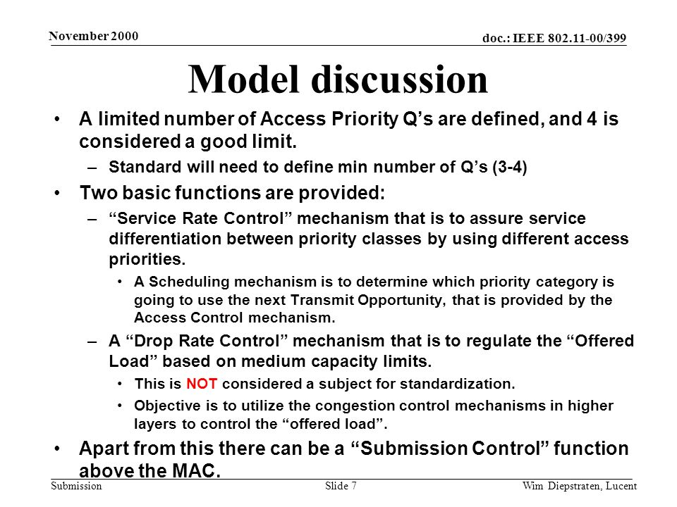 doc.: IEEE 802.11-00/399 Submission November 2000 Wim Diepstraten, LucentSlide 7 Model discussion A limited number of Access Priority Qs are defined, and 4 is considered a good limit.