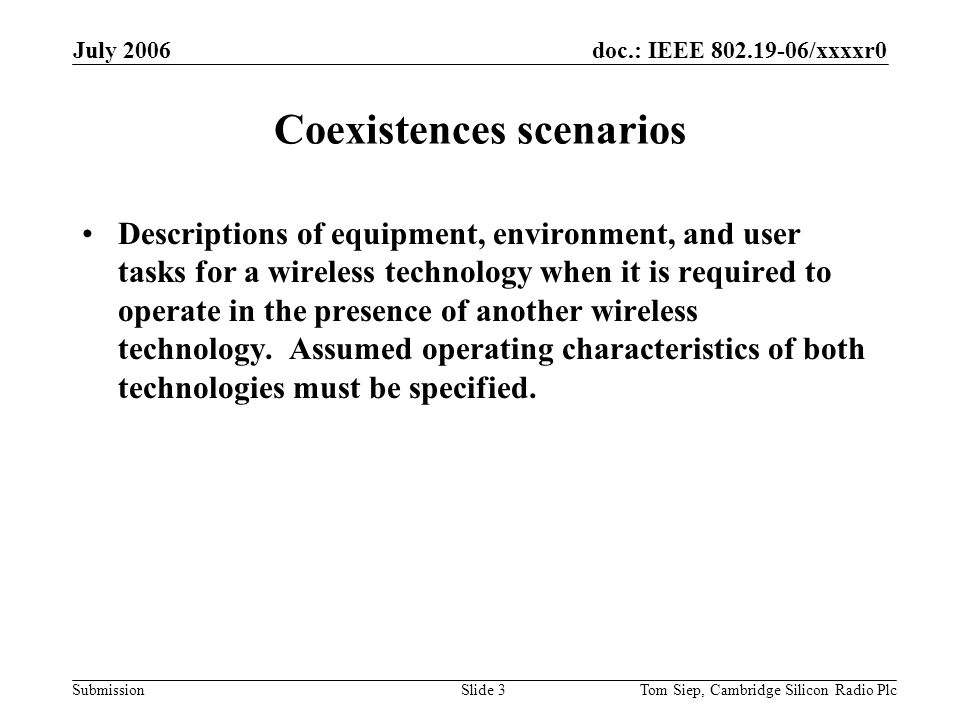 doc.: IEEE 802.19-06/xxxxr0 Submission July 2006 Tom Siep, Cambridge Silicon Radio PlcSlide 3 Coexistences scenarios Descriptions of equipment, environment, and user tasks for a wireless technology when it is required to operate in the presence of another wireless technology.