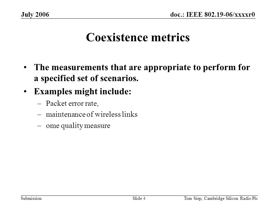 doc.: IEEE /xxxxr0 Submission July 2006 Tom Siep, Cambridge Silicon Radio PlcSlide 4 Coexistence metrics The measurements that are appropriate to perform for a specified set of scenarios.