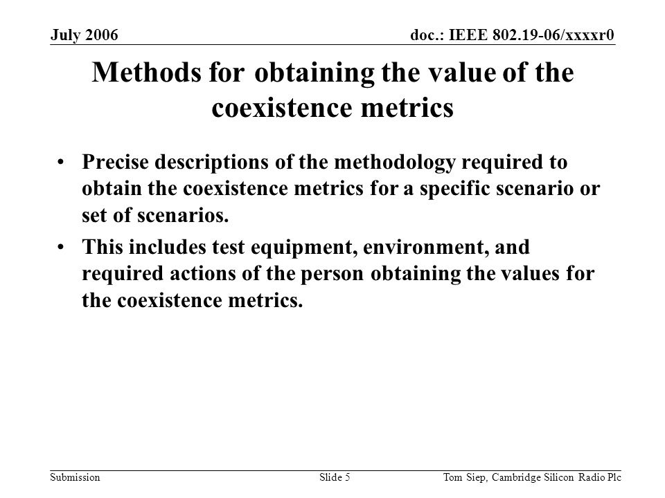 doc.: IEEE 802.19-06/xxxxr0 Submission July 2006 Tom Siep, Cambridge Silicon Radio PlcSlide 5 Methods for obtaining the value of the coexistence metrics Precise descriptions of the methodology required to obtain the coexistence metrics for a specific scenario or set of scenarios.