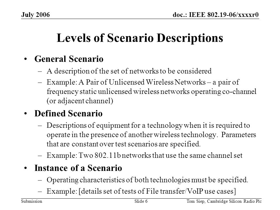 doc.: IEEE 802.19-06/xxxxr0 Submission July 2006 Tom Siep, Cambridge Silicon Radio PlcSlide 6 Levels of Scenario Descriptions General Scenario –A description of the set of networks to be considered –Example: A Pair of Unlicensed Wireless Networks – a pair of frequency static unlicensed wireless networks operating co-channel (or adjacent channel) Defined Scenario –Descriptions of equipment for a technology when it is required to operate in the presence of another wireless technology.