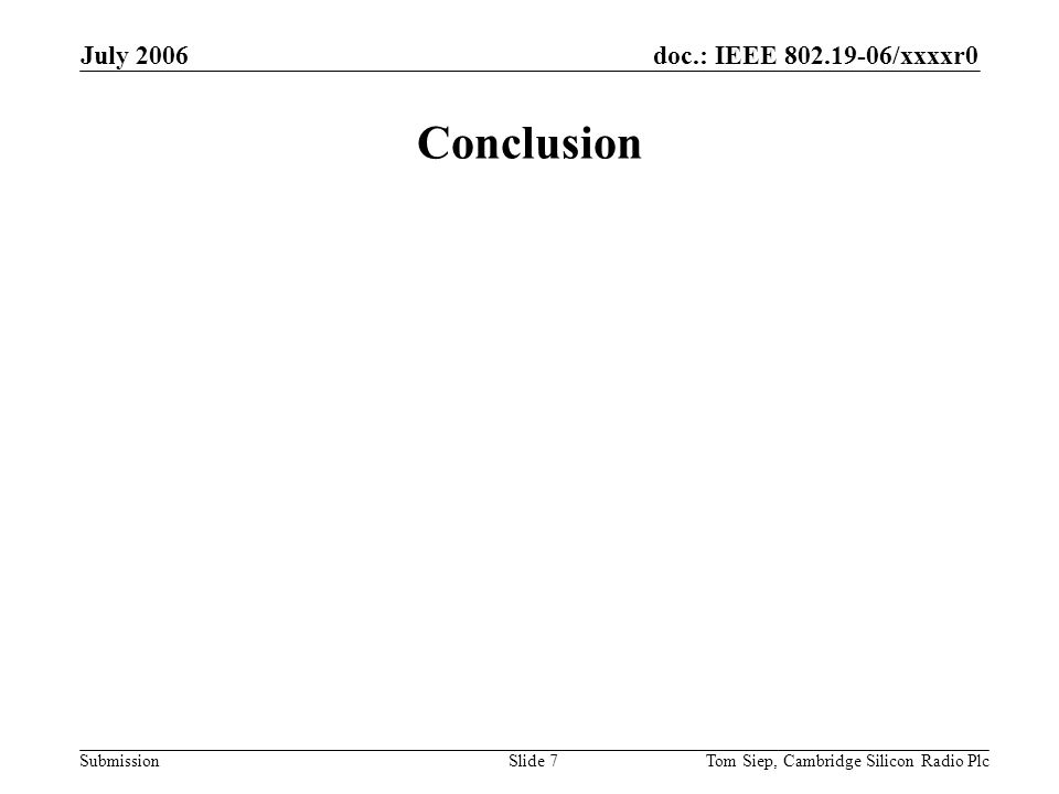 doc.: IEEE /xxxxr0 Submission July 2006 Tom Siep, Cambridge Silicon Radio PlcSlide 7 Conclusion