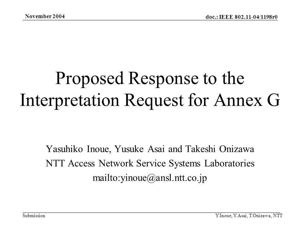 doc.: IEEE 802.11-04/1198r0 Submission November 2004 Y.Inoue, Y.Asai, T.Onizawa, NTT Proposed Response to the Interpretation Request for Annex G Yasuhiko Inoue, Yusuke Asai and Takeshi Onizawa NTT Access Network Service Systems Laboratories mailto:yinoue@ansl.ntt.co.jp