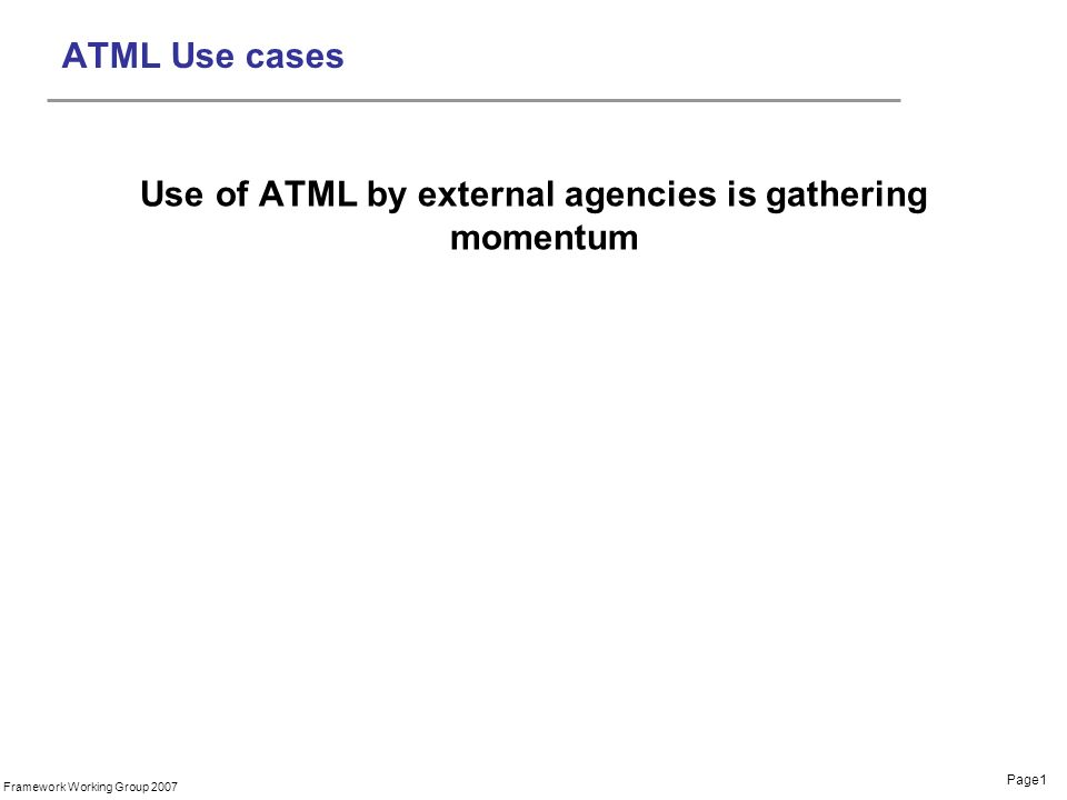 Page1 Framework Working Group 2007 ATML Use cases Use of ATML by external agencies is gathering momentum