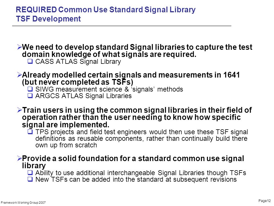 Page12 Framework Working Group 2007 REQUIRED Common Use Standard Signal Library TSF Development We need to develop standard Signal libraries to capture the test domain knowledge of what signals are required.