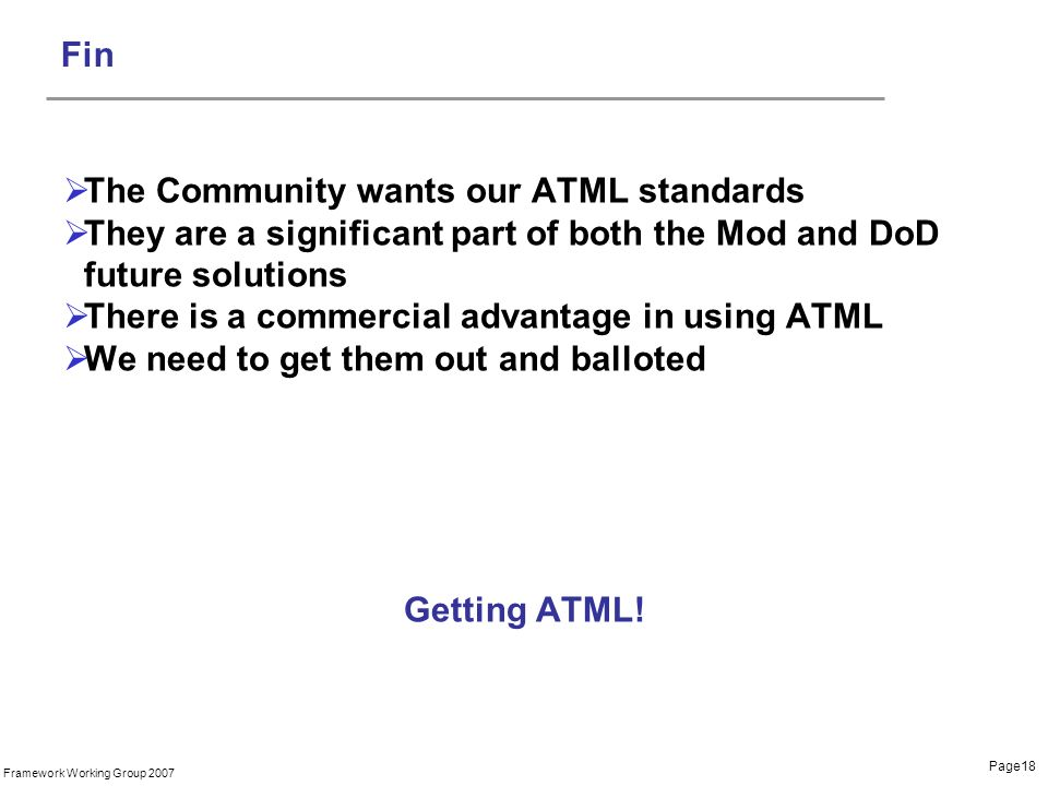 Page18 Framework Working Group 2007 Fin The Community wants our ATML standards They are a significant part of both the Mod and DoD future solutions There is a commercial advantage in using ATML We need to get them out and balloted Getting ATML!