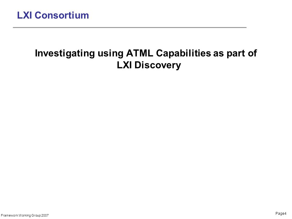 Page4 Framework Working Group 2007 LXI Consortium Investigating using ATML Capabilities as part of LXI Discovery