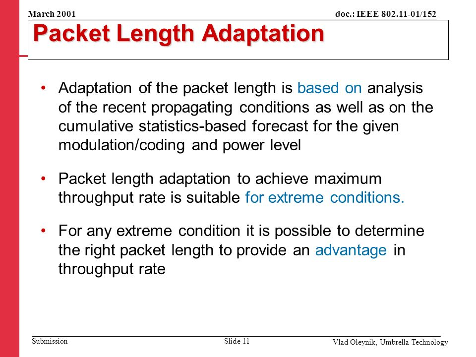 doc.: IEEE 802.11-01/152 Submission March 2001 Vlad Oleynik, Umbrella Technology Packet Length Adaptation Adaptation of the packet length is based on analysis of the recent propagating conditions as well as on the cumulative statistics-based forecast for the given modulation/coding and power level Packet length adaptation to achieve maximum throughput rate is suitable for extreme conditions.