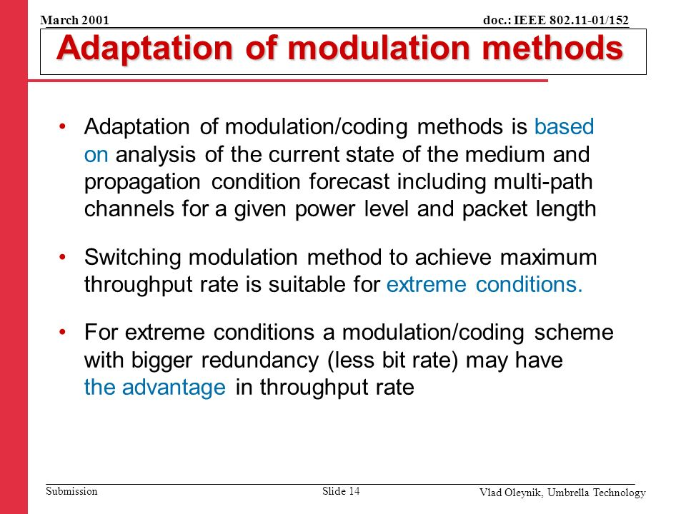 doc.: IEEE 802.11-01/152 Submission March 2001 Vlad Oleynik, Umbrella Technology Adaptation of modulation methods Adaptation of modulation methods Adaptation of modulation/coding methods is based on analysis of the current state of the medium and propagation condition forecast including multi-path channels for a given power level and packet length Switching modulation method to achieve maximum throughput rate is suitable for extreme conditions.
