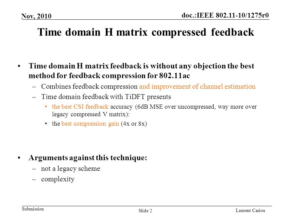 doc.:IEEE 802.11-10/1275r0 Submission Laurent Cariou Nov, 2010 Time domain H matrix compressed feedback Time domain H matrix feedback is without any objection the best method for feedback compression for 802.11ac –Combines feedback compression and improvement of channel estimation –Time domain feedback with TiDFT presents the best CSI feedback accuracy (6dB MSE over uncompressed, way more over legacy compressed V matrix): the best compression gain (4x or 8x) Arguments against this technique: –not a legacy scheme –complexity Slide 2
