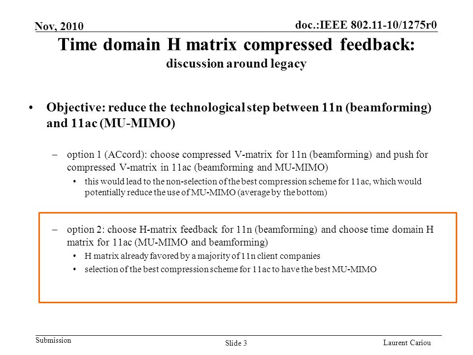 doc.:IEEE 802.11-10/1275r0 Submission Laurent Cariou Nov, 2010 Time domain H matrix compressed feedback: discussion around legacy Objective: reduce the technological step between 11n (beamforming) and 11ac (MU-MIMO) –option 1 (ACcord): choose compressed V-matrix for 11n (beamforming) and push for compressed V-matrix in 11ac (beamforming and MU-MIMO) this would lead to the non-selection of the best compression scheme for 11ac, which would potentially reduce the use of MU-MIMO (average by the bottom) –option 2: choose H-matrix feedback for 11n (beamforming) and choose time domain H matrix for 11ac (MU-MIMO and beamforming) H matrix already favored by a majority of 11n client companies selection of the best compression scheme for 11ac to have the best MU-MIMO Slide 3