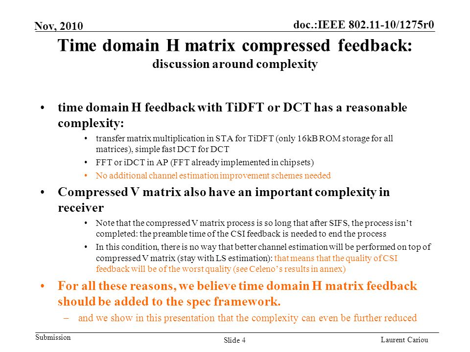 doc.:IEEE 802.11-10/1275r0 Submission Laurent Cariou Nov, 2010 Time domain H matrix compressed feedback: discussion around complexity time domain H feedback with TiDFT or DCT has a reasonable complexity: transfer matrix multiplication in STA for TiDFT (only 16kB ROM storage for all matrices), simple fast DCT for DCT FFT or iDCT in AP (FFT already implemented in chipsets) No additional channel estimation improvement schemes needed Compressed V matrix also have an important complexity in receiver Note that the compressed V matrix process is so long that after SIFS, the process isnt completed: the preamble time of the CSI feedback is needed to end the process In this condition, there is no way that better channel estimation will be performed on top of compressed V matrix (stay with LS estimation): that means that the quality of CSI feedback will be of the worst quality (see Celenos results in annex) For all these reasons, we believe time domain H matrix feedback should be added to the spec framework.