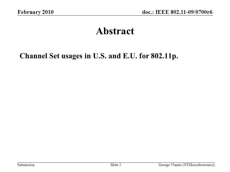 doc.: IEEE 802.11-09/0700r6 Submission February 2010 George Vlantis (STMicroelectronics)Slide 2 Abstract Channel Set usages in U.S. and E.U. for 802.1
