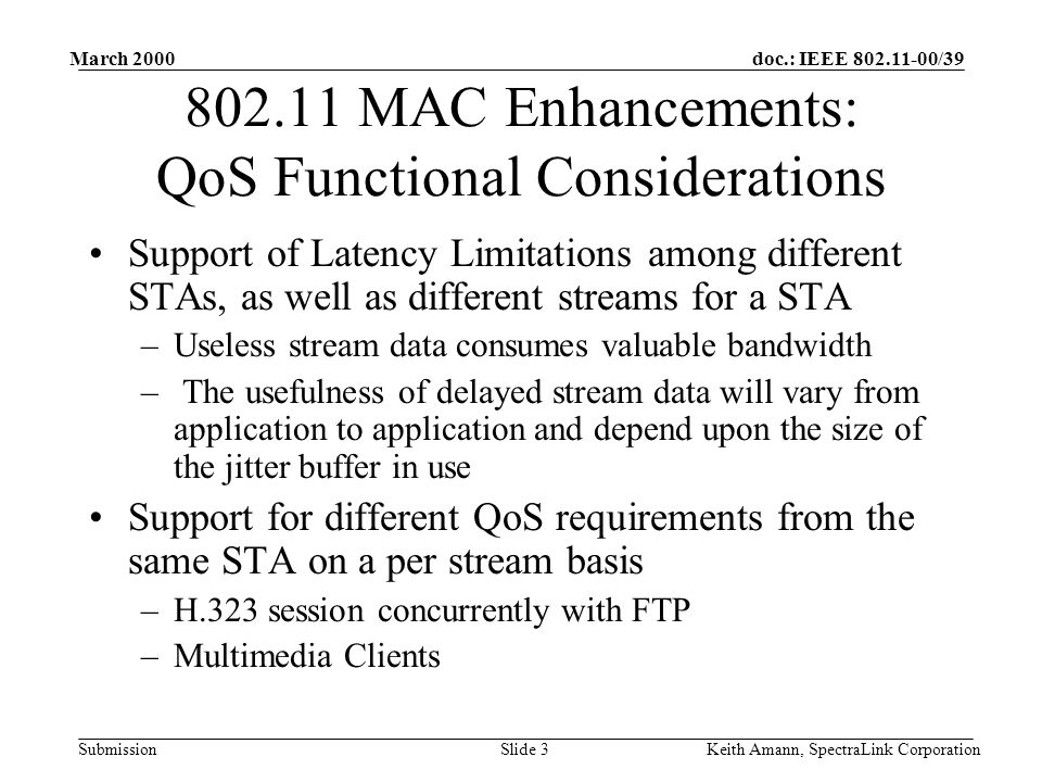 doc.: IEEE 802.11-00/39 Submission March 2000 Keith Amann, SpectraLink CorporationSlide 4 802.11 MAC Enhancements: QoS Functional Considerations Compatibility with Wireless Bridge/Repeater Environments –Bridges can be communicating with other STAs as well as remote bridges –Repeaters introduce additional complexity into the latency and loading equations