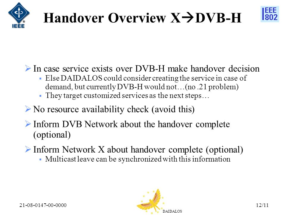 DAIDALOS 21-08-0147-00-000012/11 Handover Overview X DVB-H In case service exists over DVB-H make handover decision Else DAIDALOS could consider creat