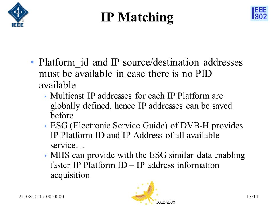 DAIDALOS 21-08-0147-00-000015/11 IP Matching Platform_id and IP source/destination addresses must be available in case there is no PID available Multicast IP addresses for each IP Platform are globally defined, hence IP addresses can be saved before ESG (Electronic Service Guide) of DVB-H provides IP Platform ID and IP Address of all available service… MIIS can provide with the ESG similar data enabling faster IP Platform ID – IP address information acquisition