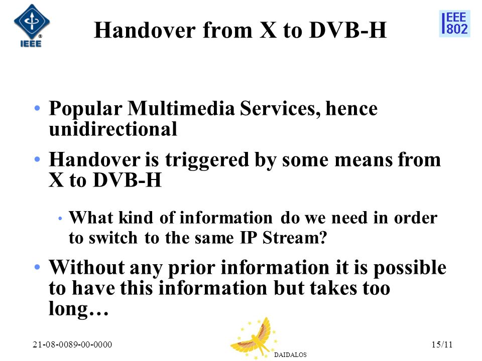 DAIDALOS 21-08-0089-00-000015/11 Handover from X to DVB-H Popular Multimedia Services, hence unidirectional Handover is triggered by some means from X