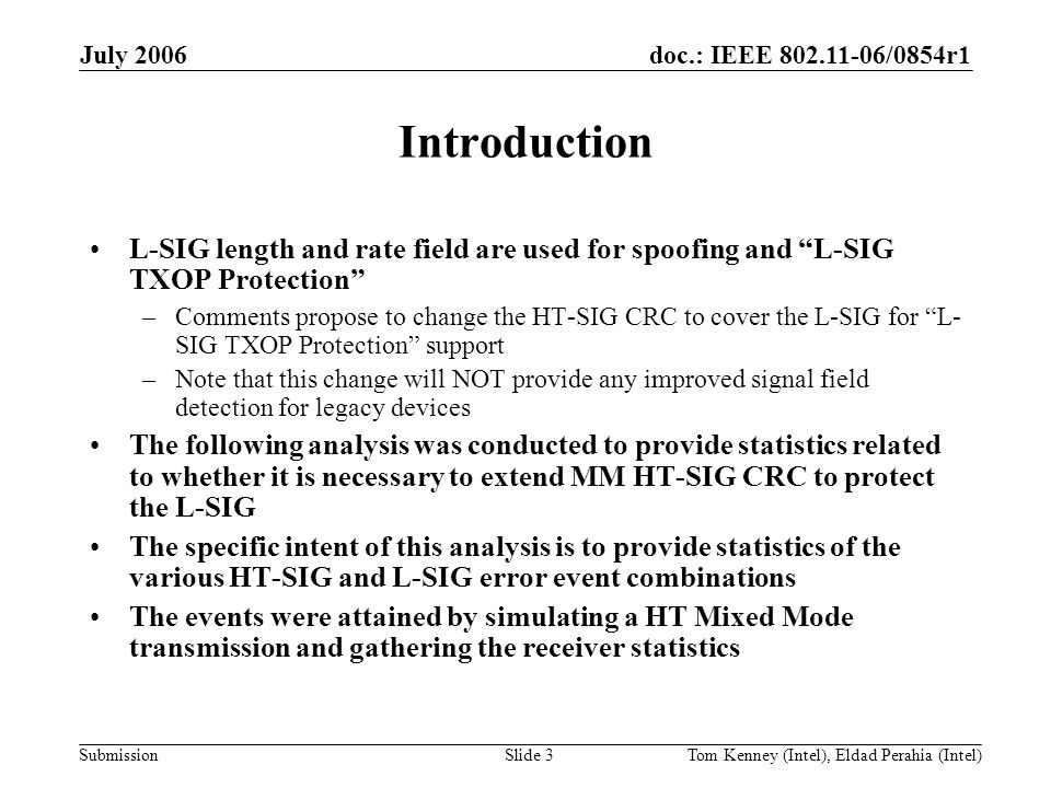 doc.: IEEE 802.11-06/0854r1 Submission July 2006 Tom Kenney (Intel), Eldad Perahia (Intel)Slide 3 Introduction L-SIG length and rate field are used for spoofing and L-SIG TXOP Protection –Comments propose to change the HT-SIG CRC to cover the L-SIG for L- SIG TXOP Protection support –Note that this change will NOT provide any improved signal field detection for legacy devices The following analysis was conducted to provide statistics related to whether it is necessary to extend MM HT-SIG CRC to protect the L-SIG The specific intent of this analysis is to provide statistics of the various HT-SIG and L-SIG error event combinations The events were attained by simulating a HT Mixed Mode transmission and gathering the receiver statistics