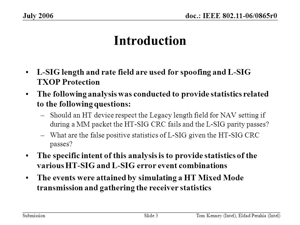 doc.: IEEE 802.11-06/0865r0 Submission July 2006 Tom Kenney (Intel), Eldad Perahia (Intel)Slide 3 Introduction L-SIG length and rate field are used for spoofing and L-SIG TXOP Protection The following analysis was conducted to provide statistics related to the following questions: –Should an HT device respect the Legacy length field for NAV setting if during a MM packet the HT-SIG CRC fails and the L-SIG parity passes.