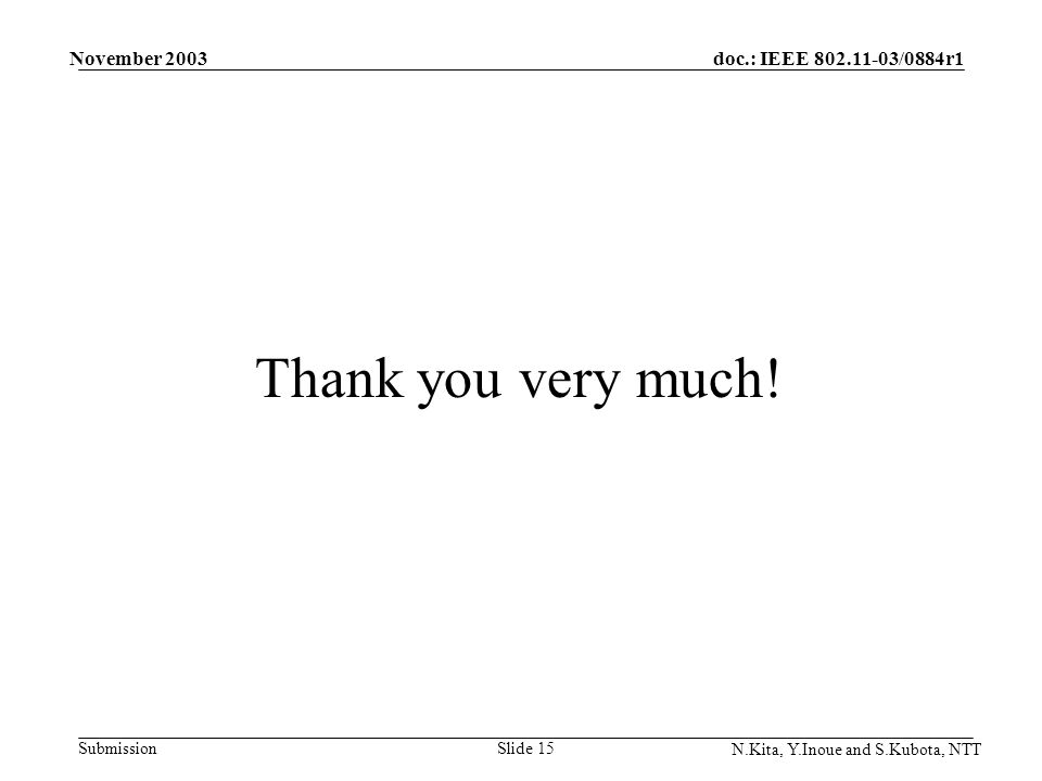 doc.: IEEE 802.11-03/0884r1 Submission November 2003 N.Kita, Y.Inoue and S.Kubota, NTT Slide 15 Thank you very much!