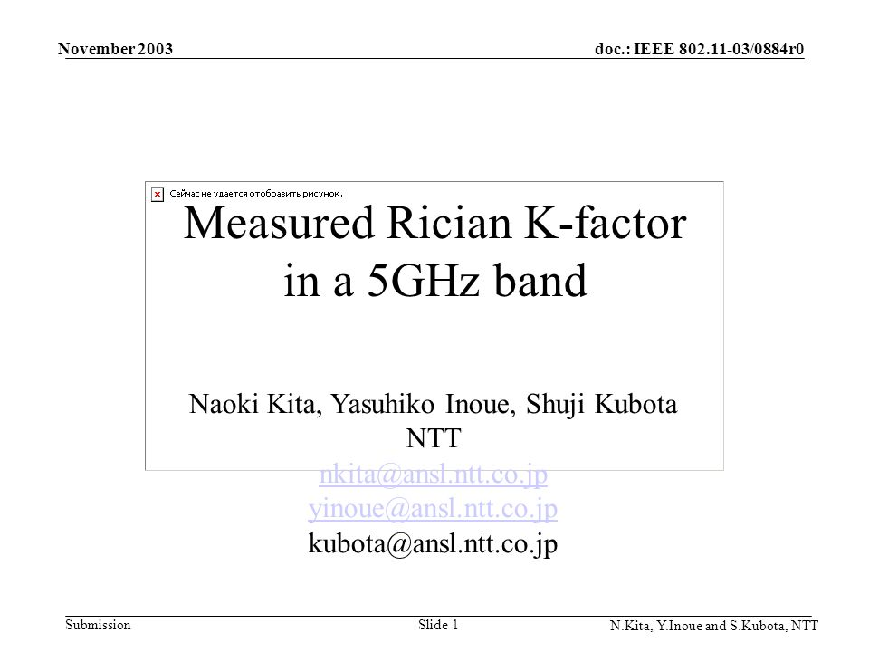 doc.: IEEE 802.11-03/0884r0 Submission November 2003 N.Kita, Y.Inoue and S.Kubota, NTT Slide 1 Measured Rician K-factor in a 5GHz band Naoki Kita, Yas