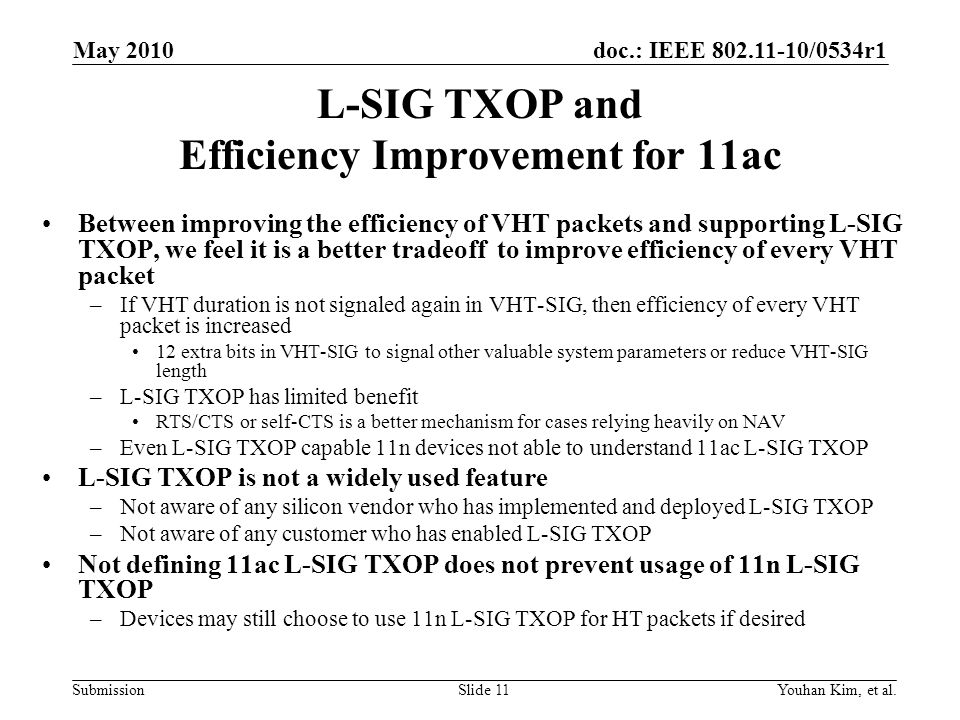 doc.: IEEE 802.11-10/0534r1 Submission L-SIG TXOP and Efficiency Improvement for 11ac Between improving the efficiency of VHT packets and supporting L-SIG TXOP, we feel it is a better tradeoff to improve efficiency of every VHT packet –If VHT duration is not signaled again in VHT-SIG, then efficiency of every VHT packet is increased 12 extra bits in VHT-SIG to signal other valuable system parameters or reduce VHT-SIG length –L-SIG TXOP has limited benefit RTS/CTS or self-CTS is a better mechanism for cases relying heavily on NAV –Even L-SIG TXOP capable 11n devices not able to understand 11ac L-SIG TXOP L-SIG TXOP is not a widely used feature –Not aware of any silicon vendor who has implemented and deployed L-SIG TXOP –Not aware of any customer who has enabled L-SIG TXOP Not defining 11ac L-SIG TXOP does not prevent usage of 11n L-SIG TXOP –Devices may still choose to use 11n L-SIG TXOP for HT packets if desired Youhan Kim, et al.Slide 11 May 2010