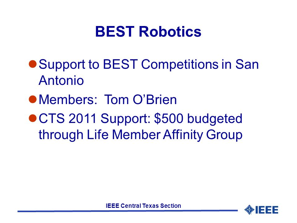 IEEE Central Texas Section BEST Robotics Support to BEST Competitions in San Antonio Members: Tom OBrien CTS 2011 Support: $500 budgeted through Life