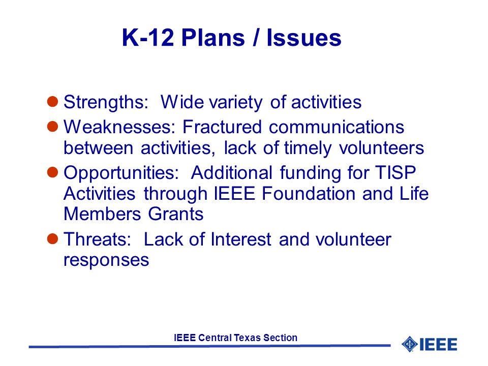 IEEE Central Texas Section K-12 Plans / Issues Strengths: Wide variety of activities Weaknesses: Fractured communications between activities, lack of