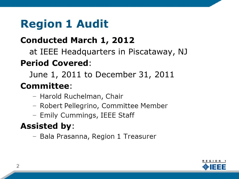 Region 1 Audit Conducted March 1, 2012 at IEEE Headquarters in Piscataway, NJ Period Covered: June 1, 2011 to December 31, 2011 Committee: –Harold Ruchelman, Chair –Robert Pellegrino, Committee Member –Emily Cummings, IEEE Staff Assisted by: –Bala Prasanna, Region 1 Treasurer 2