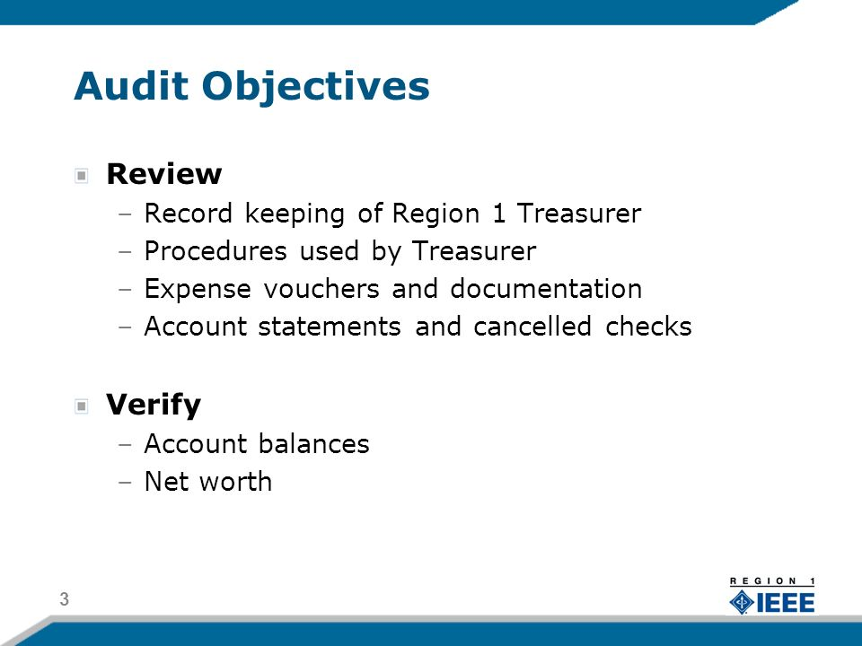 Audit Objectives Review –Record keeping of Region 1 Treasurer –Procedures used by Treasurer –Expense vouchers and documentation –Account statements and cancelled checks Verify –Account balances –Net worth 3