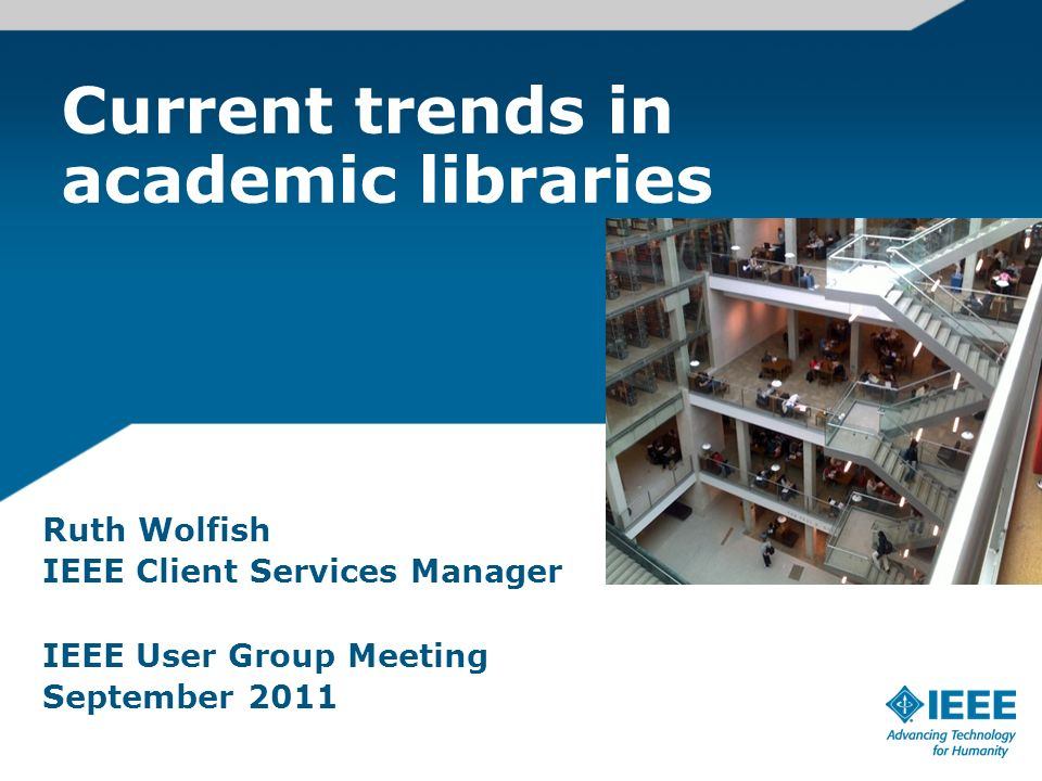 Current trends in academic libraries Ruth Wolfish IEEE Client Services Manager IEEE User Group Meeting September 2011