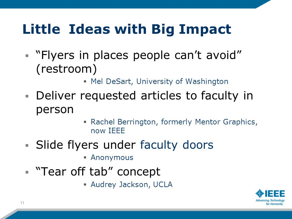 Little Ideas with Big Impact Flyers in places people cant avoid (restroom) Mel DeSart, University of Washington Deliver requested articles to faculty in person Rachel Berrington, formerly Mentor Graphics, now IEEE Slide flyers under faculty doors Anonymous Tear off tab concept Audrey Jackson, UCLA 11