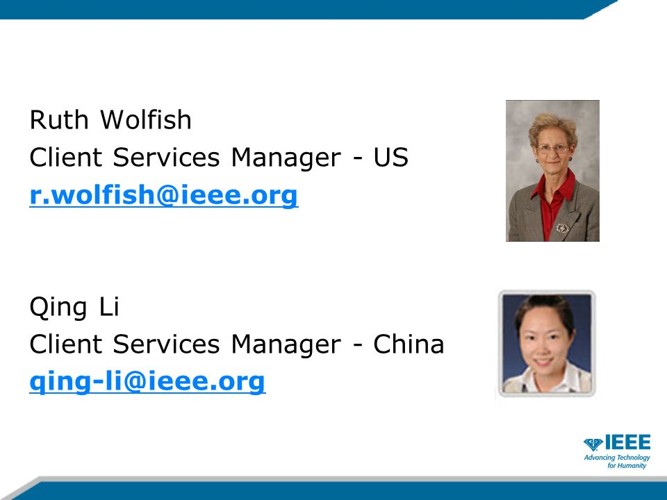 Ruth Wolfish Client Services Manager - US r.wolfish@ieee.org Qing Li Client Services Manager - China qing-li@ieee.org