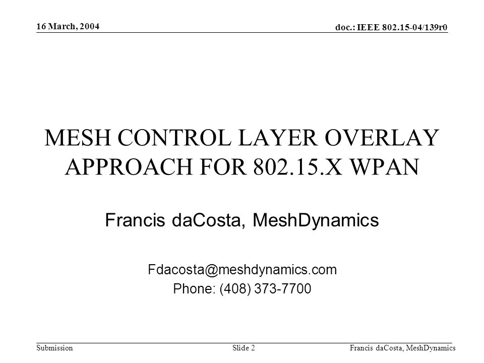 doc.: IEEE 802.15-04/139r0 Submission 16 March, 2004 Francis daCosta, MeshDynamicsSlide 2 MESH CONTROL LAYER OVERLAY APPROACH FOR 802.15.X WPAN Francis daCosta, MeshDynamics Fdacosta@meshdynamics.com Phone: (408) 373-7700
